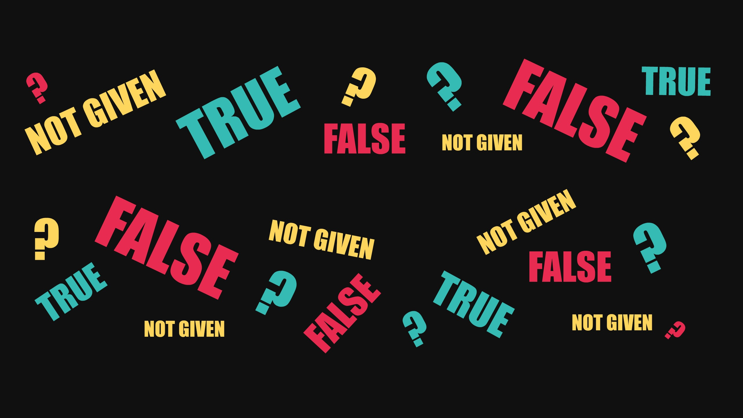 A black background is covered with question marks and red false, yellow Not Given and blue True words. The picture symbolise the difficulty of IELTS True, False, Not Given questions and the necessity for high-level reading skills